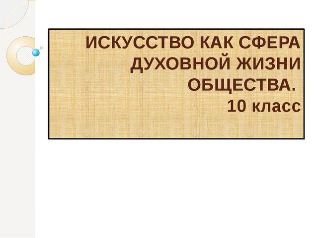 ИСКУССТВО КАК СФЕРА ДУХОВНОЙ ЖИЗНИ ОБЩЕСТВА. 10 класс