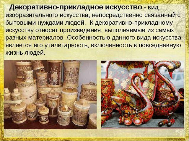 Декоративно-прикладное искусство- вид изобразительного искусства, непосредст...