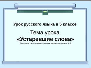 Урок русского языка в 5 классе Тема урока «Устаревшие слова» Выполнила учите