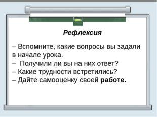 Рефлексия  – Вспомните, какие вопросы вы задали в начале урока. – Получили