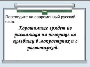 Переведите на современный русский язык:  Хорошилище грядет из ристалища на