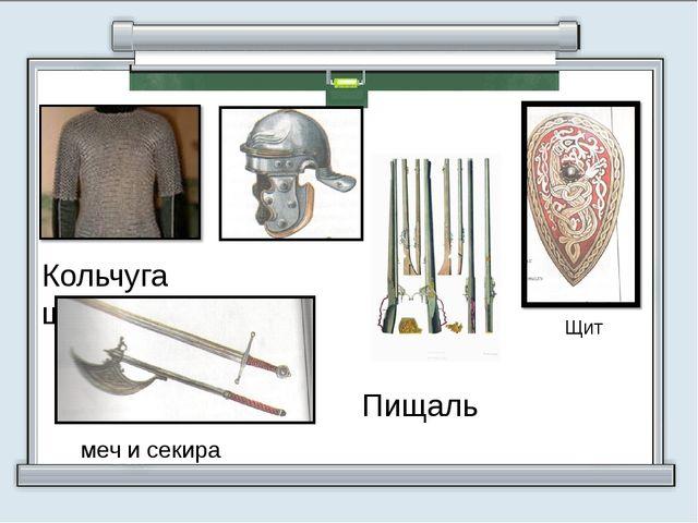 Кольчуга шлем    Пищаль меч и секира Щит