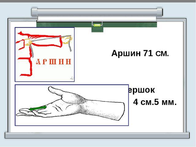Аршин 71 СМ. Вершок 4 см.5 мм.