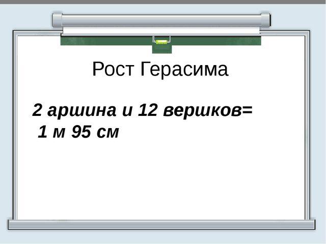 Рост Герасима 2 аршина и 12 вершков= 1 м 95 см