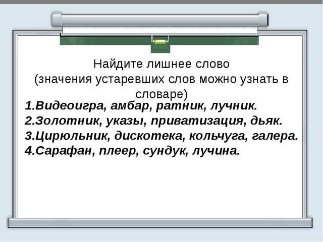 Найдите лишнее слово (значения устаревших слов можно узнать в словаре) 1.Вид...