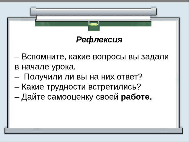 Рефлексия  – Вспомните, какие вопросы вы задали в начале урока. – Получили...