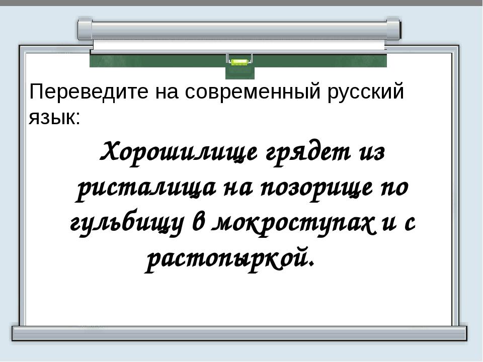 Переведите на современный русский язык:  Хорошилище грядет из ристалища на...