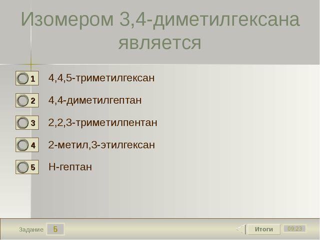 5 09:23 Задание Изомером 3,4-диметилгексана является 4,4,5-триметилгексан 4,4...