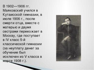 В 1902—1906 гг. Маяковский учился в Кутаисской гимназии, в июле 1906 г., посл