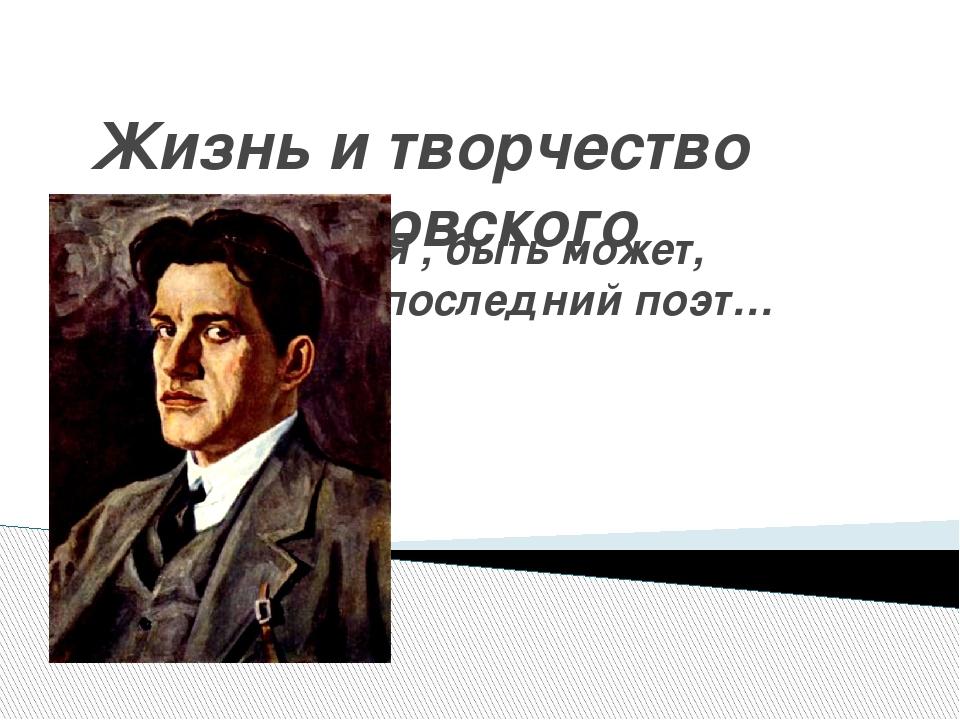 Жизнь и творчество В.В.Маяковского Я , быть может, последний поэт…