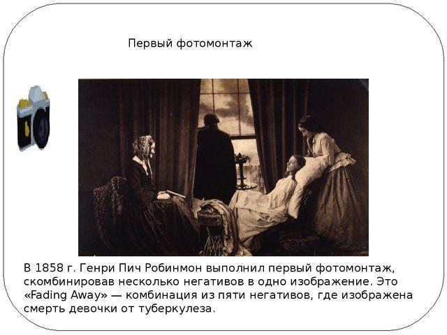 Первый фотомонтаж В 1858 г. Генри Пич Робинмон выполнил первый фотомонтаж, ск...