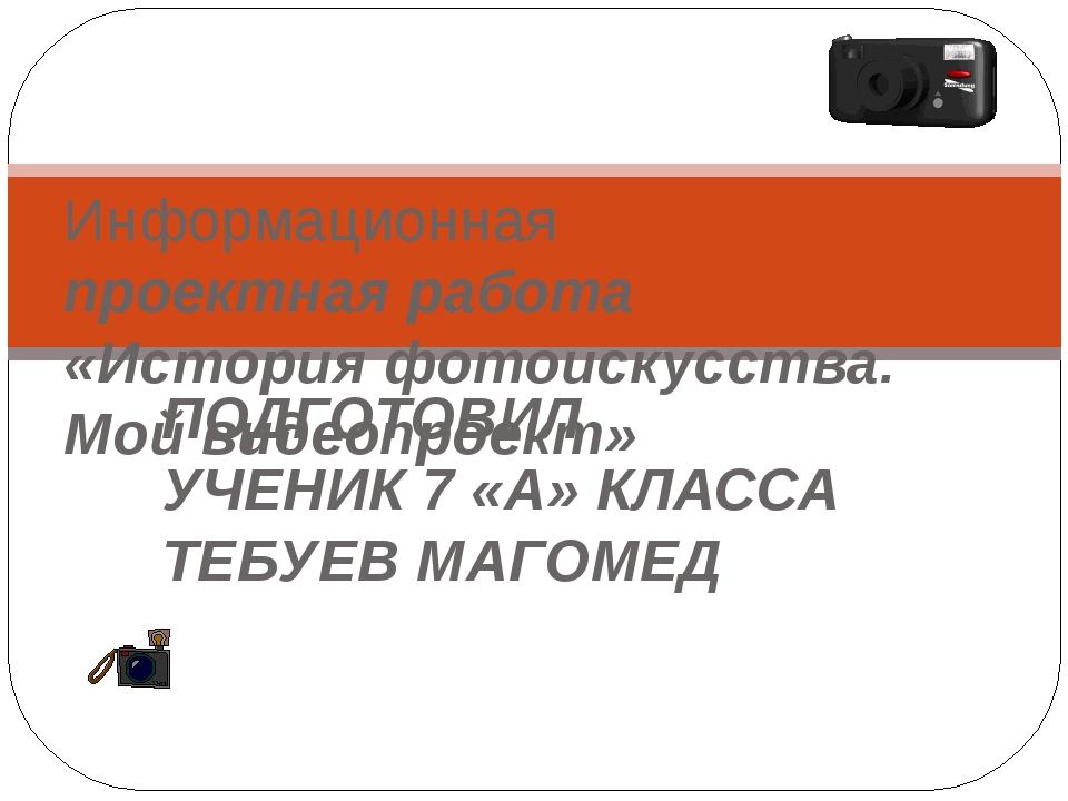 ПОДГОТОВИЛ УЧЕНИК 7 «А» КЛАССА ТЕБУЕВ МАГОМЕД Информационная проектная работа...
