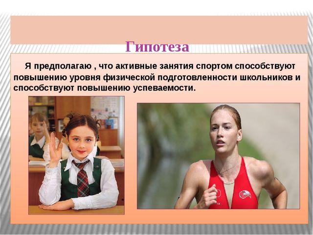 Гипотеза Я предполагаю , что активные занятия спортом способствуют повышению...