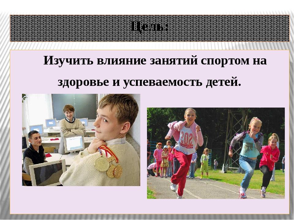 Цель: Изучить влияние занятий спортом на здоровье и успеваемость детей.