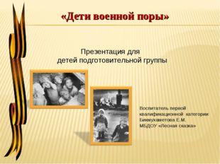 «Дети военной поры» Презентация для детей подготовительной группы Воспитатель
