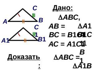 Дано: АВ = А1В1 ВС = В1С1 АВС, А1В1С1 Доказать: АВС = А1В1С1 АС = А1С1 В1