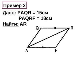 Пример 2 Дано: РAQR = 15см РAQRF = 18см Найти: AR