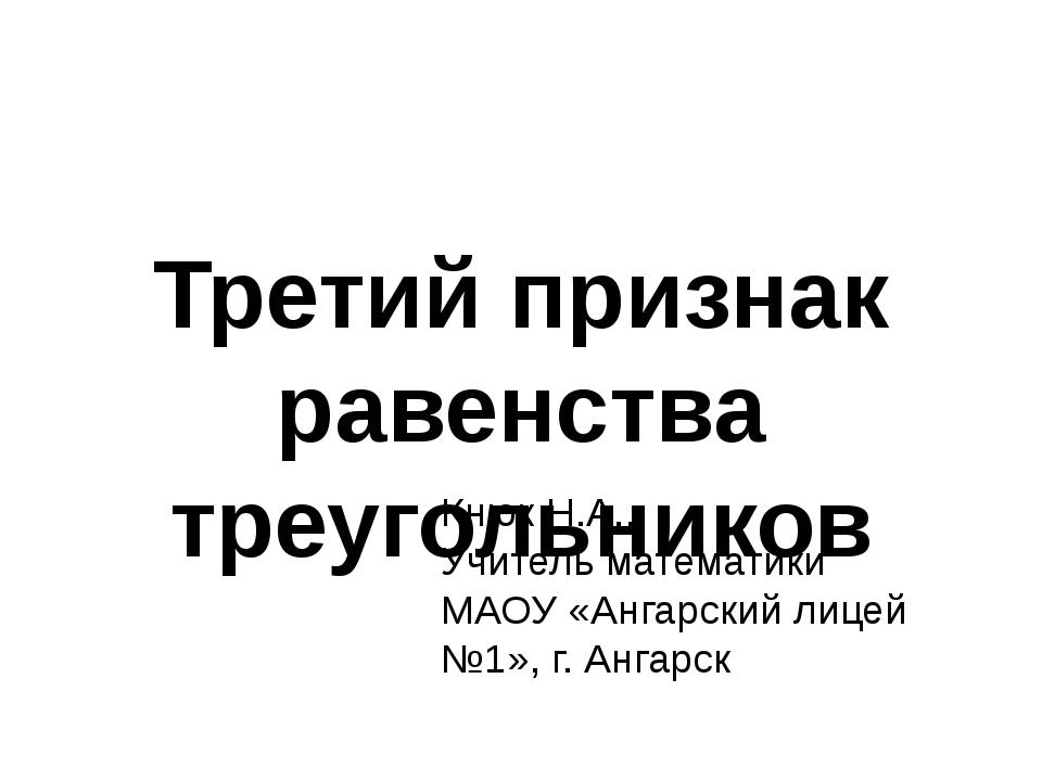 Третий признак равенства треугольников Кнюк Н.А., Учитель математики МАОУ «Ан...