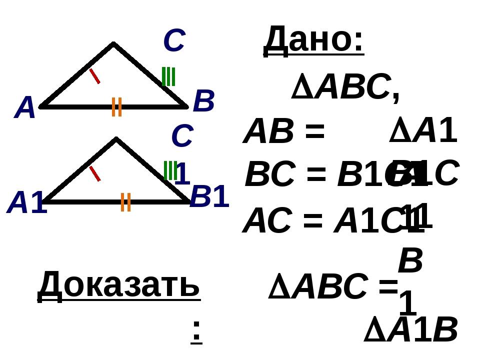 Дано: АВ = А1В1 ВС = В1С1 АВС, А1В1С1 Доказать: АВС = А1В1С1 АС = А1С1 В1...