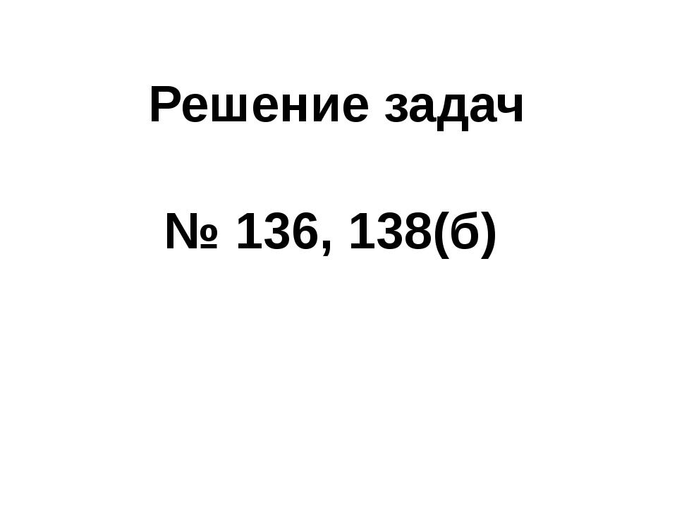 Решение задач № 136, 138(б)