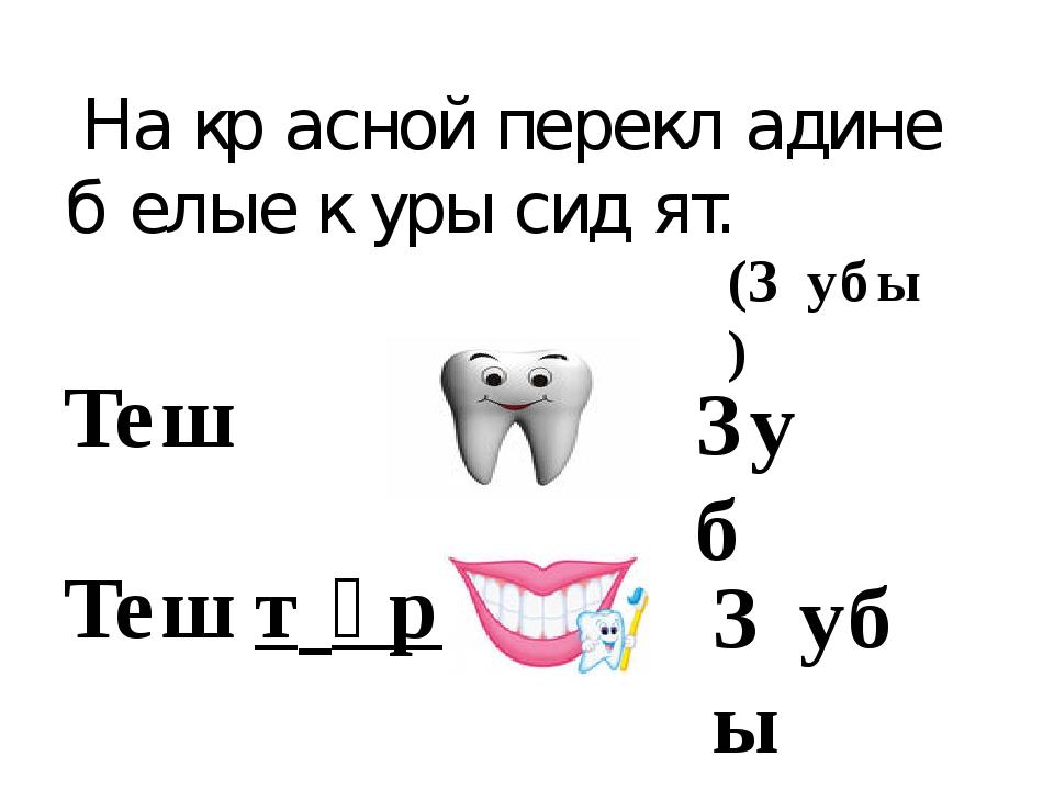 На кр́асной перекл́адине б́елые ќуры сид́ят. З́убы Теш Зуб Теш (З́убы) т́әр
