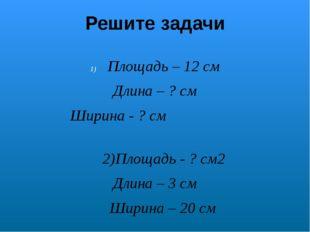 Решите задачи Площадь – 12 см Длина – ? cм Ширина - ? cм 2)Площадь - ? cм2 Дл