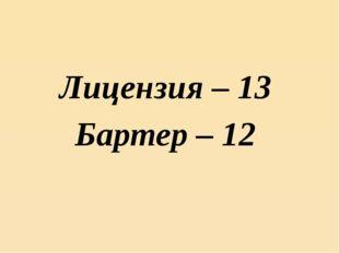 Лицензия – 13 Бартер – 12