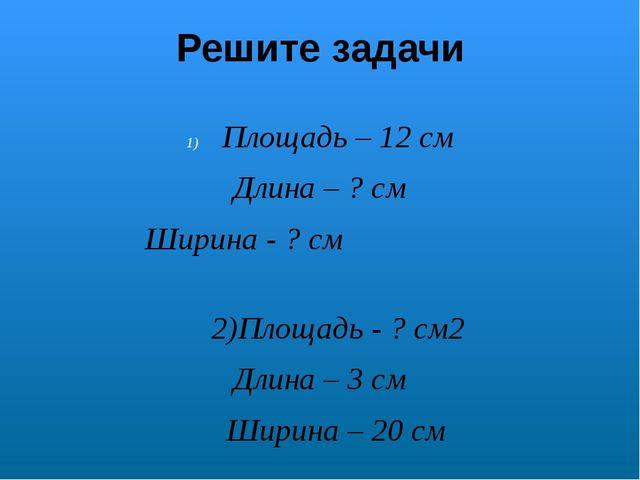 Решите задачи Площадь – 12 см Длина – ? cм Ширина - ? cм 2)Площадь - ? cм2 Дл...