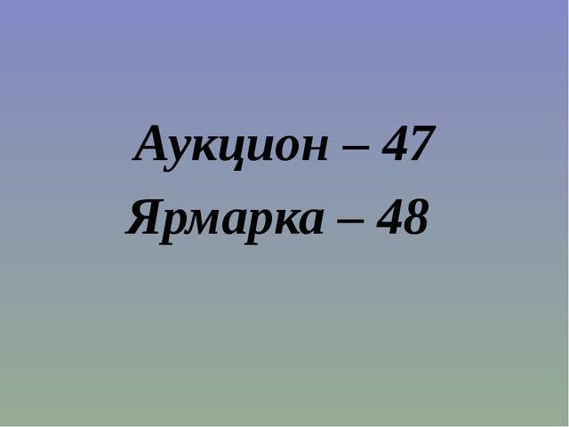 Аукцион – 47 Ярмарка – 48