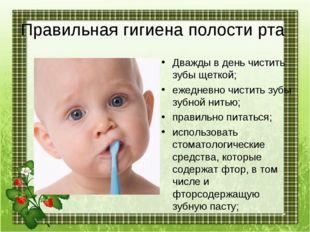 Правильная гигиена полости рта Дважды в день чистить зубы щеткой; ежедневно ч