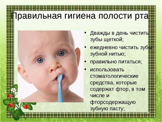 Правильная гигиена полости рта Дважды в день чистить зубы щеткой; ежедневно ч...