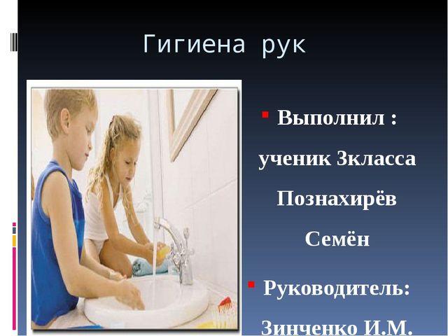 Гигиена рук Выполнил : ученик 3класса Познахирёв Семён Руководитель: Зинченко...