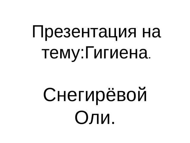 Презентация на тему:Гигиена. Снегирёвой Оли.