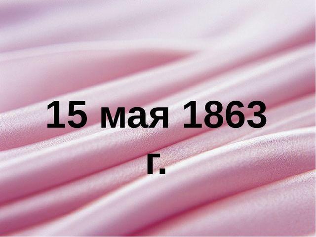 15 мая 1863 г.