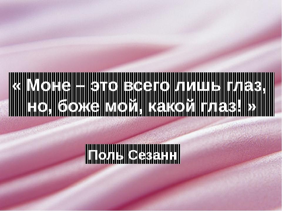 « Моне – это всего лишь глаз, но, боже мой, какой глаз! » Поль Сезанн