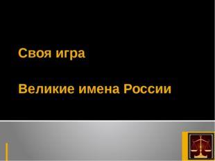 Великие имена России Своя игра