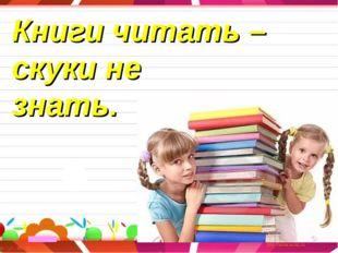Книги читать – скуки не знать.
