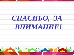 СПАСИБО, ЗА ВНИМАНИЕ! * *