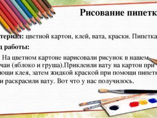 Рисование пипеткой Материал: цветной картон, клей, вата, краски. Пипетка. Ход