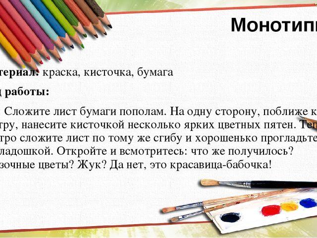 Монотипия Материал: краска, кисточка, бумага Ход работы: Сложите лист бумаги...