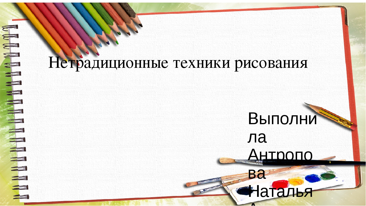 Нетрадиционные техники рисования Выполнила Антропова Наталья Александровна