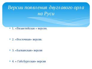 1. «Византийская » версия. 2. «Восточная» версия. 3. «Балканская» версия 4. «