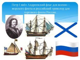 Петр I ввёл Андреевский флаг для военно – морского флота и российский триколо