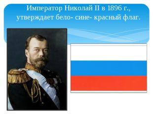 Император Николай II в 1896 г., утверждает бело- сине- красный флаг.