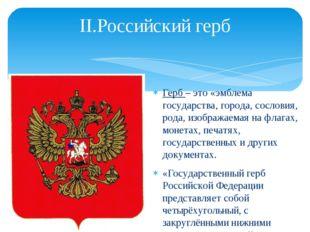 II.Российский герб Герб – это «эмблема государства, города, сословия, рода, и