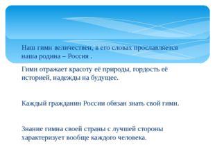 Наш гимн величествен, в его словах прославляется наша родина – Россия . Гимн