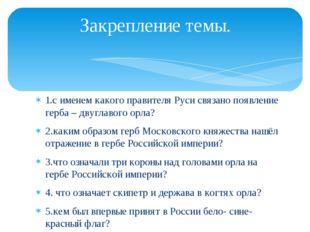 Закрепление темы. 1.с именем какого правителя Руси связано появление герба –