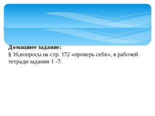 Домашнее задание: § 16,вопросы на стр. 172 «проверь себя», в рабочей тетради