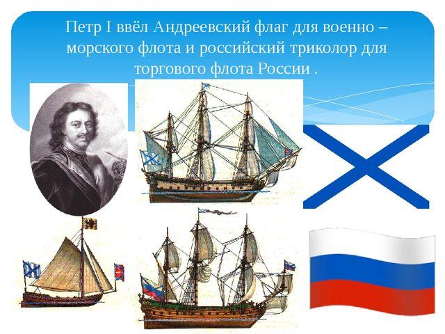 Петр I ввёл Андреевский флаг для военно – морского флота и российский триколо...