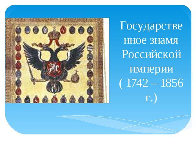 Государственное знамя Российской империи ( 1742 – 1856 г.)